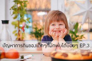 ปัญหาการกินของเด็กๆที่พ่อแม่มักพบได้บ่อยๆ EP.3