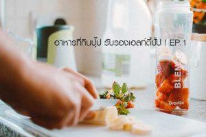 อาหารที่กินปุ๊ป รับรองเฮลท์ตี้ปั้ป ! EP.1