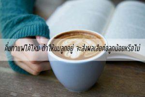 ดื่มกาแฟได้ไหม-ถ้าให้นมลูกอยู่-จะส่งผลเสีย แม่บ้าน แม่บ้านยุคใหม่