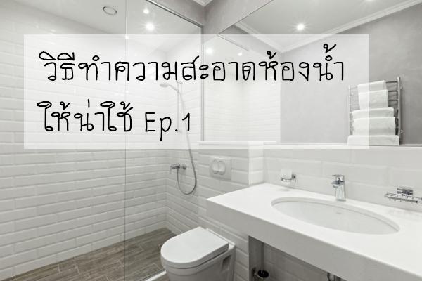 วิธีทำความสะอาดห้องน้ำให้น่าใช้ Ep.1