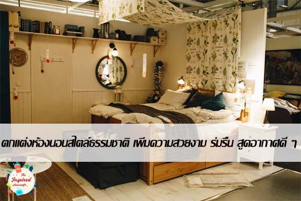 ตกแต่งห้องนอนสไตล์ธรรมชาติ เพิ่มความสวยงาม ร่มรื่น สูดอากาศดี ๆ #บ้านและสวน