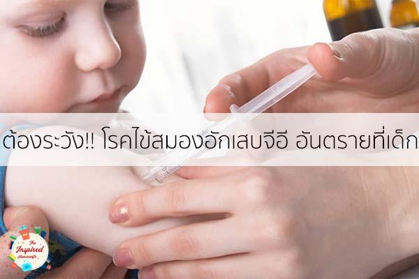 ต้องระวัง!! โรคไข้สมองอักเสบจีอี อันตรายที่เด็กเล็กต้องระวัง #แม่บ้านยุคใหม่