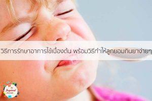 วิธีการรักษาอาการไข้เบื้องต้น พร้อมวิธีทำให้ลูกยอมกินยาง่ายๆ