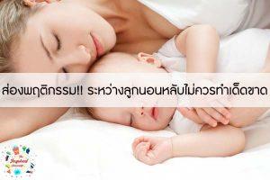 ส่องพฤติกรรม!! ระหว่างลูกนอนหลับไม่ควรทำเด็ดขาด