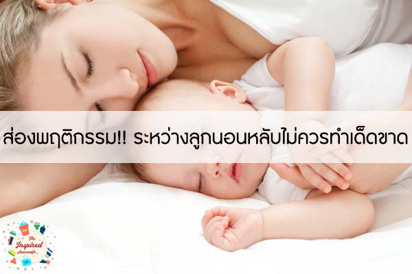 ส่องพฤติกรรม!! ระหว่างลูกนอนหลับไม่ควรทำเด็ดขาด #แม่บ้านยุคใหม่