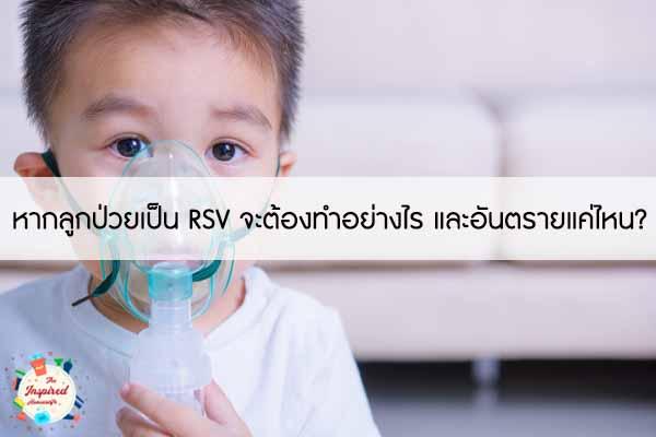 หากลูกป่วยเป็น RSV จะต้องทำอย่างไร และอันตรายแค่ไหน? #แม่บ้านยุคใหม่