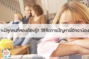 จะมีลูกคนที่สองต้องรู้!! วิธีจัดการปัญหาพี่อิจฉาน้อง #แม่บ้านยุคใหม่