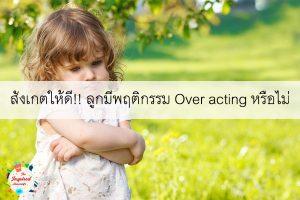 สังเกตให้ดี!! ลูกมีพฤติกรรม Over acting หรือไม่