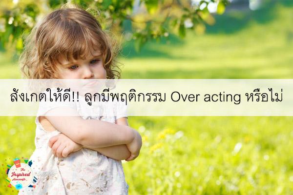 สังเกตให้ดี!! ลูกมีพฤติกรรม Over acting หรือไม่ #แม่บ้านยุคใหม่
