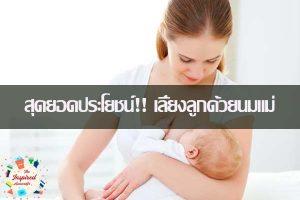 สุดยอดประโยชน์!! เลี้ยงลูกด้วยนมแม่บอกเลยประโยชน์เยอะ