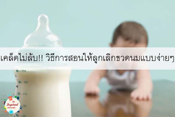 เคล็ดไม่ลับ!! วิธีการสอนให้ลูกเลิกขวดนมแบบง่ายๆ #แม่บ้านยุคใหม่