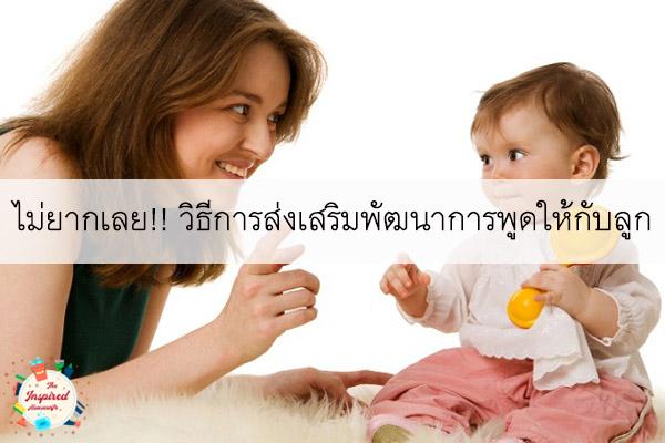 ไม่ยากเลย!! วิธีการส่งเสริมพัฒนาการพูดให้กับลูก #แม่บ้านยุคใหม่