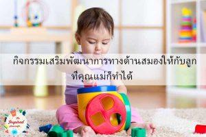กิจกรรมเสริมพัฒนาการทางด้านสมองให้กับลูกที่คุณแม่ก็ทำได้