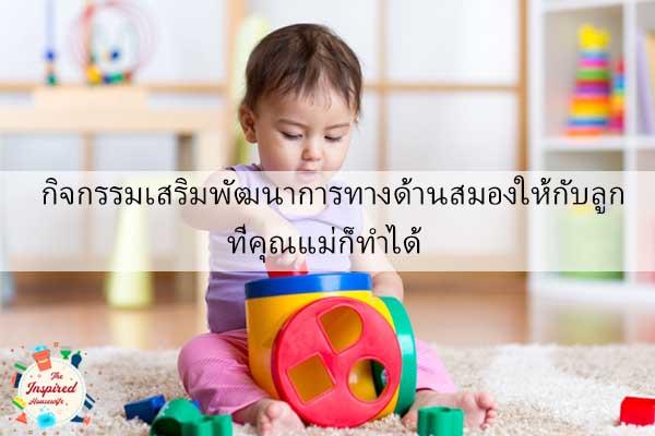 กิจกรรมเสริมพัฒนาการทางด้านสมองให้กับลูกที่คุณแม่ก็ทำได้ #แม่บ้านยุคใหม่