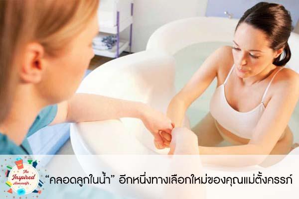 """""""คลอดลูกในน้ำ"""" อีกหนึ่งทางเลือกใหม่ของคุณแม่ตั้งครรภ์ #แม่บ้านยุคใหม่"""