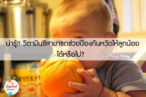 น่ารู้!! วิตามินซีสามารถช่วยป้องกันหวัดให้ลูกน้อยได้หรือไม่?