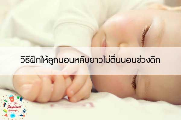 วิธีฝึกให้ลูกนอนหลับยาวไม่ตื่นนอนช่วงดึก #แม่บ้านยุคใหม่