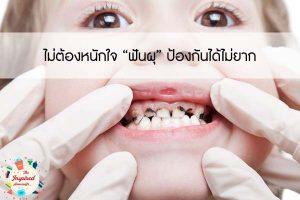 """ไม่ต้องหนักใจ """"ฟันผุ"""" ป้องกันได้ไม่ยาก"""