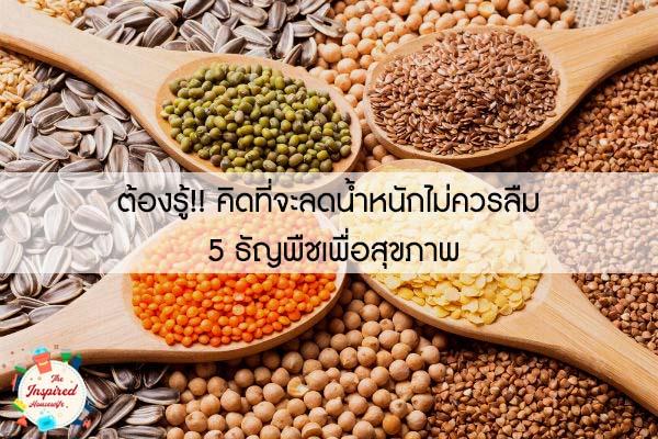 ต้องรู้!! คิดที่จะลดน้ำหนักไม่ควรลืม 5 ธัญพืชเพื่อสุขภาพ #แม่บ้านยุคใหม่