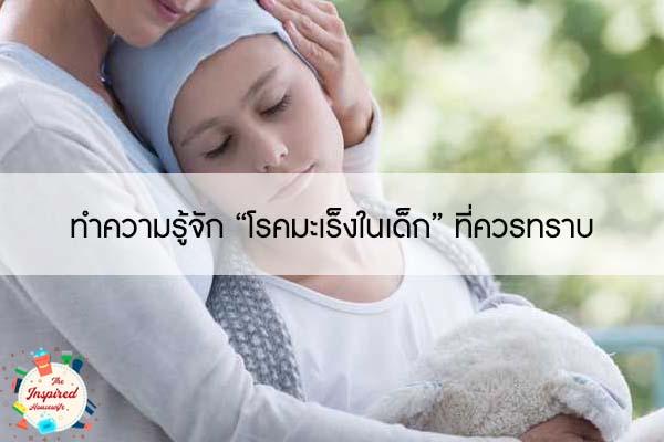 """ทำความรู้จัก """"โรคมะเร็งในเด็ก"""" ที่ควรทราบ #แม่บ้านยุคใหม่"""