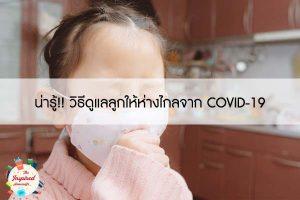 น่ารู้!! วิธีดูแลลูกให้ห่างไกลจาก COVID-19