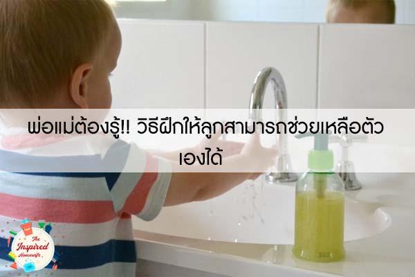 พ่อแม่ต้องรู้!! วิธีฝึกให้ลูกสามารถช่วยเหลือตัวเองได้ #แม่บ้านยุคใหม่