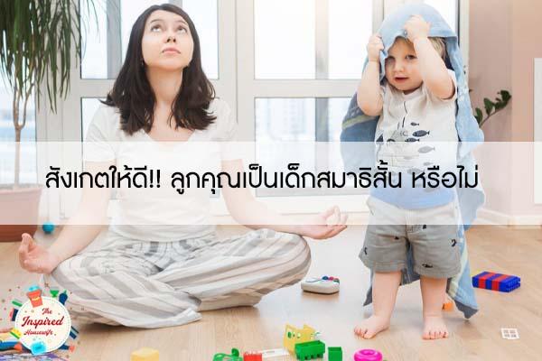 สังเกตให้ดี!! ลูกคุณเป็นเด็กสมาธิสั้น หรือไม่ #แม่บ้านยุคใหม่