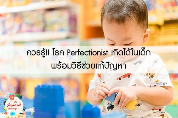 ควรรู้!! โรค Perfectionist เกิดได้ในเด็ก พร้อมวิธีช่วยแก้ปัญหา #แม่บ้านยุคใหม่