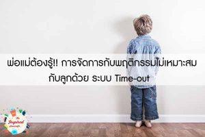 พ่อแม่ต้องรู้!! การจัดการกับพฤติกรรมไม่เหมาะสมกับลูกด้วย ระบบ Time-out