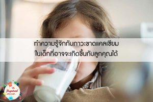 ทำความรู้จักกับภาวะขาดแคลเซียมในเด็กที่อาจจะเกิดขึ้นกับลูกคุณได้