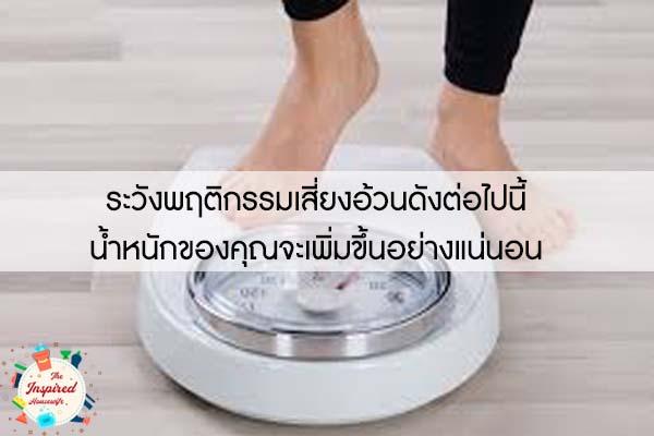 ระวังพฤติกรรมเสี่ยงอ้วนดังต่อไปนี้ น้ำหนักของคุณจะเพิ่มขึ้นอย่างแน่นอน