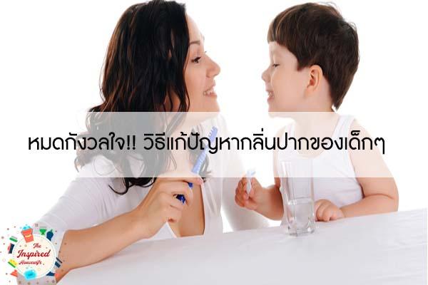 หมดกังวลใจ!! วิธีแก้ปัญหากลิ่นปากของเด็กๆ #แม่บ้านยุคใหม่