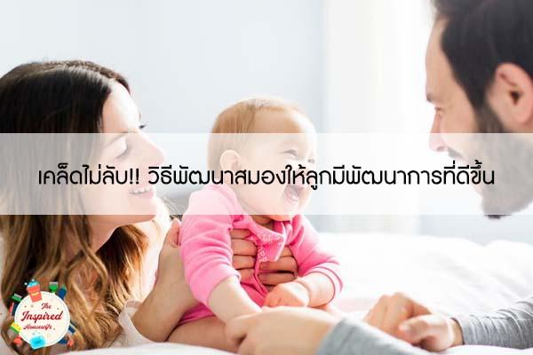 เคล็ดไม่ลับ!! วิธีพัฒนาสมองให้ลูกมีพัฒนาการที่ดีขึ้น