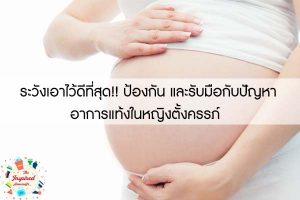 ระวังเอาไว้ดีที่สุด!! ป้องกัน และรับมือกับปัญหาอาการแท้งในหญิงตั้งครรภ์