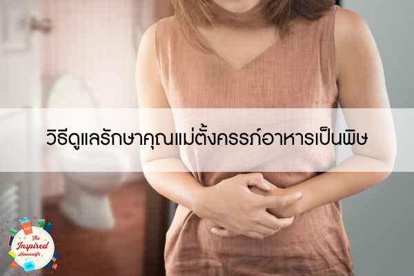 วิธีดูแลรักษาคุณแม่ตั้งครรภ์อาหารเป็นพิษ
