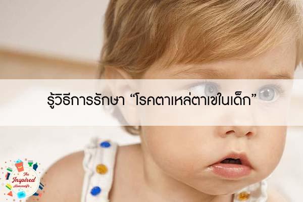 """รู้วิธีการรักษา """"โรคตาเหล่ตาเขในเด็ก"""" #แม่บ้านยุคใหม่"""