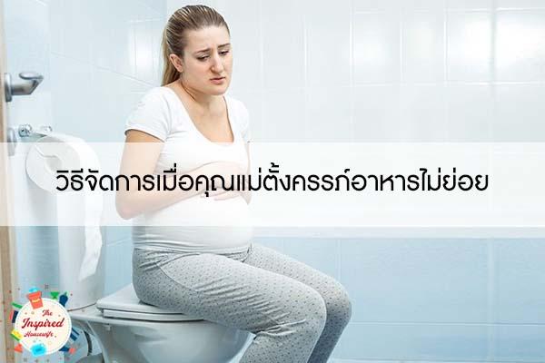 วิธีจัดการเมื่อคุณแม่ตั้งครรภ์อาหารไม่ย่อย