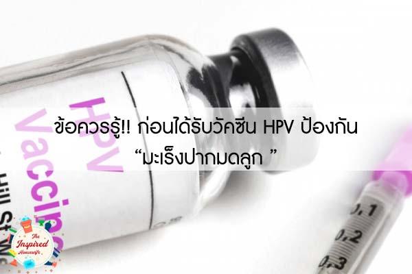 """ข้อควรรู้!! ก่อนได้รับวัคซีน HPV ป้องกัน """"มะเร็งปากมดลูก """""""