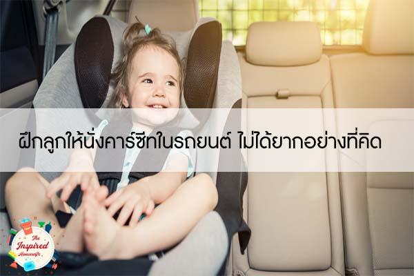 ฝึกลูกให้นั่งคาร์ซีทในรถยนต์ ไม่ได้ยากอย่างที่คิด