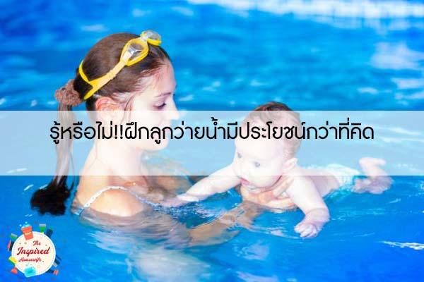 รู้หรือไม่!!ฝึกลูกว่ายน้ำมีประโยชน์กว่าที่คิด