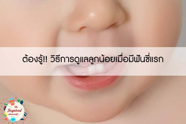 ต้องรู้!! วิธีการดูแลลูกน้อยเมื่อมีฟันซี่แรก