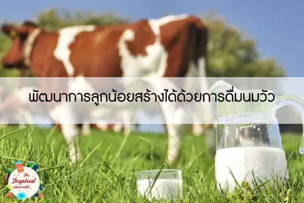 พัฒนาการลูกน้อยสร้างได้ด้วยการดื่มนมวัว