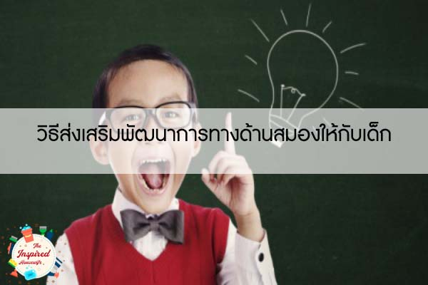 วิธีส่งเสริมพัฒนาการทางด้านสมองให้กับเด็ก