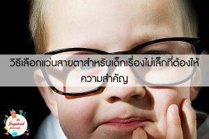 วิธีเลือกแว่นสายตาสำหรับเด็กเรื่องไม่เล็กที่ต้องให้ความสำคัญ