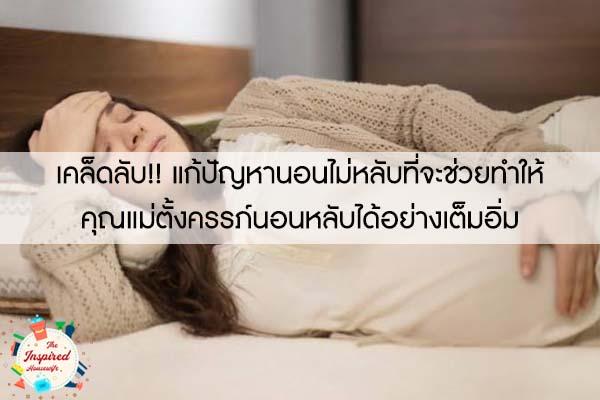 เคล็ดลับ!! แก้ปัญหานอนไม่หลับที่จะช่วยทำให้คุณแม่ตั้งครรภ์นอนหลับได้อย่างเต็มอิ่ม