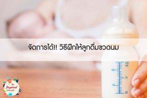 จัดการได้!! วิธีฝึกให้ลูกดื่มขวดนม