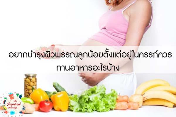 อยากบำรุงผิวพรรณลูกน้อยตั้งแต่อยู่ในครรภ์ควรทานอาหารอะไรบ้าง