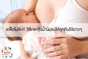 เคล็ดไม่ลับ!! วิธีกระตุ้นน้ำนมแม่ให้ลูกกินได้ยาวๆ
